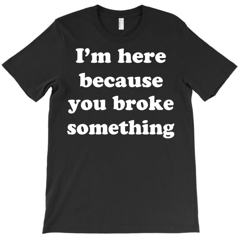 I'm Here Because You Broke Something T-shirt | Artistshot