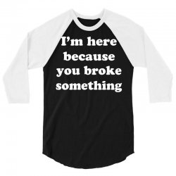 i'm here because you broke something 3/4 Sleeve Shirt | Artistshot