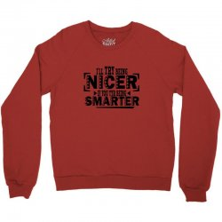 i'll try being nicer if you try being smarter Crewneck Sweatshirt | Artistshot