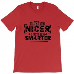 i'll try being nicer if you try being smarter T-Shirt | Artistshot