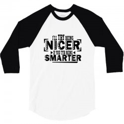 i'll try being nicer if you try being smarter 3/4 Sleeve Shirt | Artistshot
