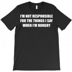 i'm not responsible for the things i say when i'm hungry T-Shirt   Artistshot