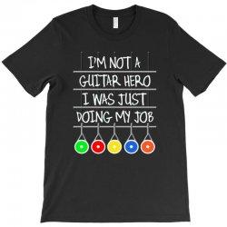 im not a guitar hero i was just doing my job T-Shirt | Artistshot