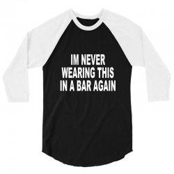 im never wearing this in a bar again 3/4 Sleeve Shirt | Artistshot