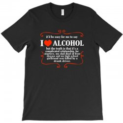 itd be easy for me to say i love alcohol T-Shirt   Artistshot