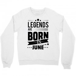 Legends Are Born In June Crewneck Sweatshirt | Artistshot