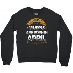 The Best Grandpas Are Born In April Crewneck Sweatshirt   Artistshot