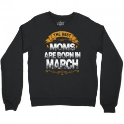 The Best Moms Are Born In March Crewneck Sweatshirt | Artistshot
