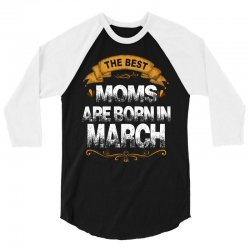 The Best Moms Are Born In March 3/4 Sleeve Shirt | Artistshot