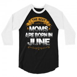 The Best Moms Are Born In June 3/4 Sleeve Shirt | Artistshot