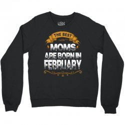 The Best Moms Are Born In February Crewneck Sweatshirt | Artistshot