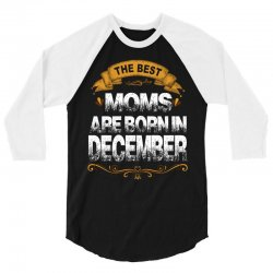 The Best Moms Are Born In December 3/4 Sleeve Shirt | Artistshot