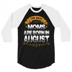 The Best Moms Are Born In August 3/4 Sleeve Shirt | Artistshot