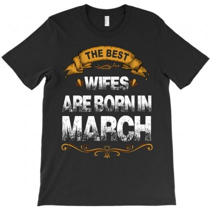 The Best Wifes Are Born In March T-shirt Designed By Rardesign