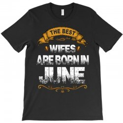 The Best Wifes Are Born In June T-Shirt | Artistshot