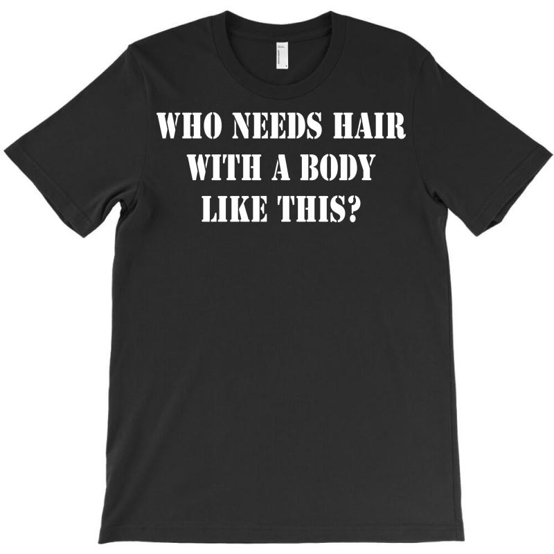 Who Needs Hair With A Body Like This T-shirt | Artistshot