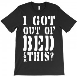 i got out of bed for this T-Shirt | Artistshot