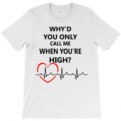Why'd You Only Call Me When You're High T-shirt Designed By Designbysebastian