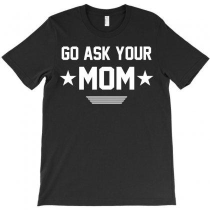 Go Ask Your Mom T-shirt Designed By Designbysebastian