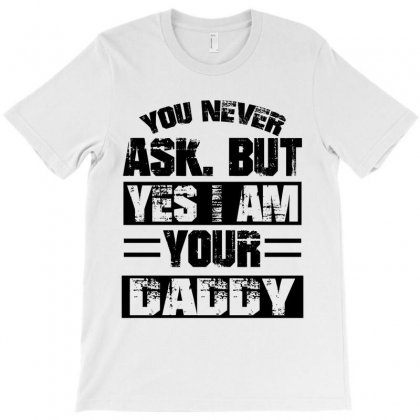 You Never Ask But Yes I Am Your Daddy T-shirt Designed By Killakam