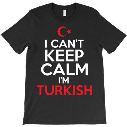 I Cant Keep Calm I Am Turkish T-shirt Designed By Tshiart