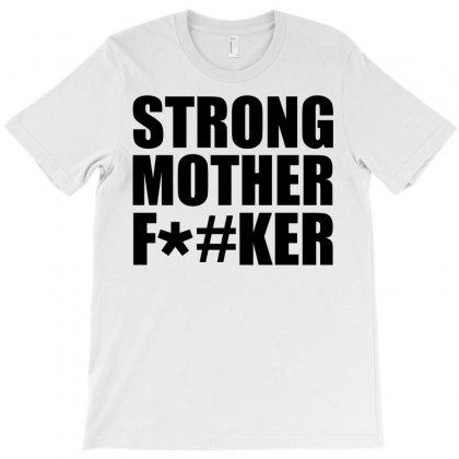 Strong Mother F*#ker T-shirt Designed By Designbysebastian