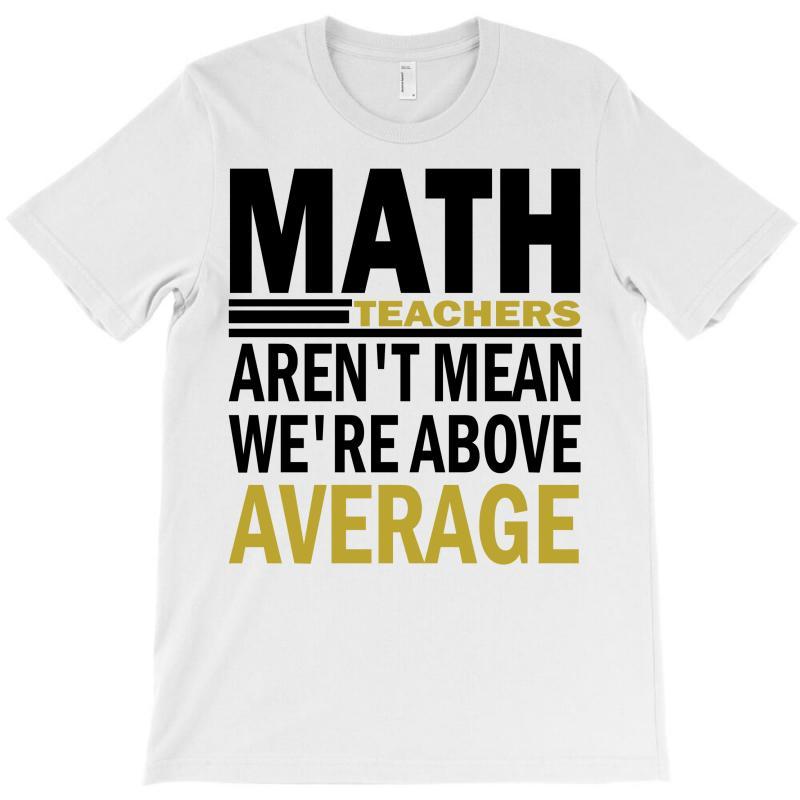 745d7114ed Custom Math Teachers Aren't Mean We're Abowe Average T-shirt By ...