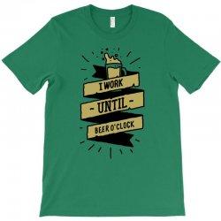 i work until beer oclock T-Shirt | Artistshot