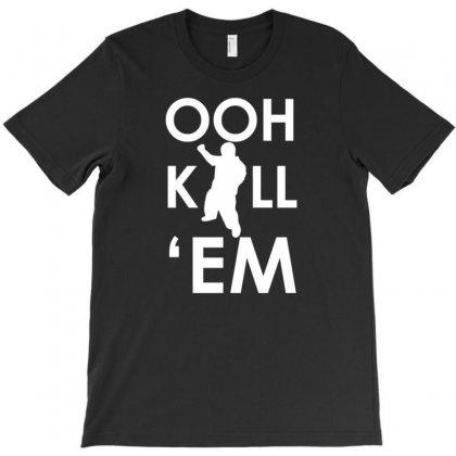 Ooh Kill 'em T-shirt Designed By Tonyhaddearts
