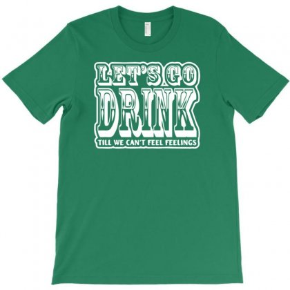 Let's Go Drink Till We Can't Feel Feelings T-shirt Designed By Gematees