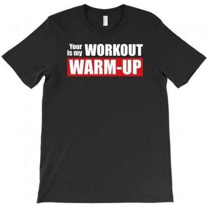 Your Workout Is My Warm Up T-shirt Designed By Tonyhaddearts