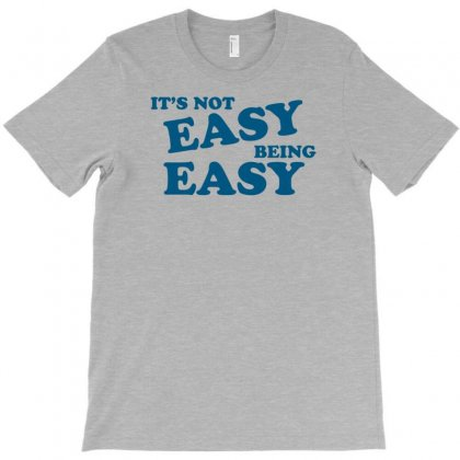 It's Not Easy Being Easy T-shirt Designed By Tonyhaddearts