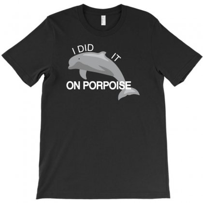 I Did It On Porpoise T-shirt Designed By Tonyhaddearts