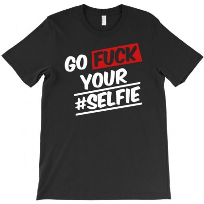 Go Fuck Your #selfie T-shirt Designed By Gematees