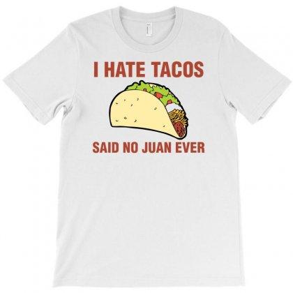 I Hate Tacos, Said No Juan Ever T-shirt Designed By Gematees