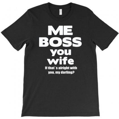Me Boss You Wife T Shirt Gift Slogan Husband Married T-shirt Designed By Tonyhaddearts
