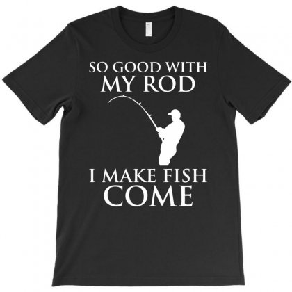 So Good With My Rod T-shirt Designed By Gematees