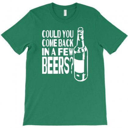 Could You Come Back In A Few Beers T-shirt Designed By Tonyhaddearts