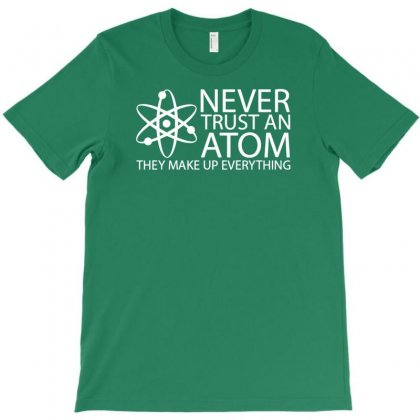 Never Trust An Atom T-shirt Designed By Tonyhaddearts