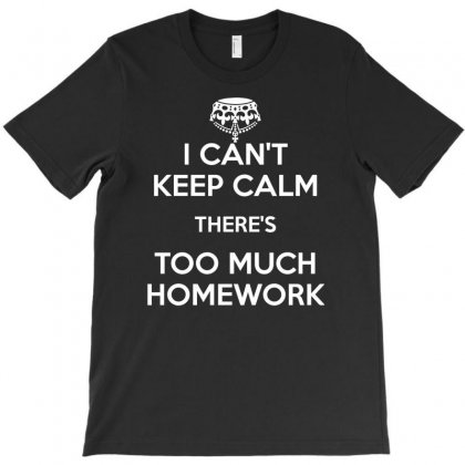 I Cant Keep Calm Theres Too Much Homework T-shirt Designed By Gematees