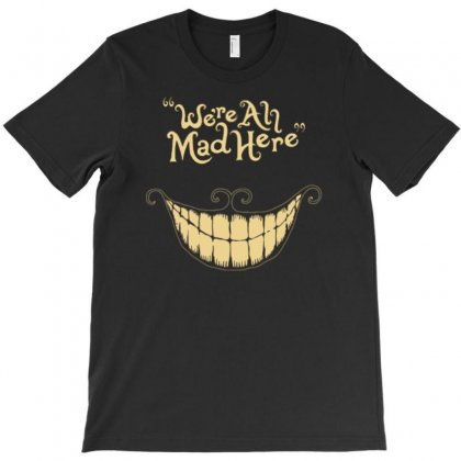 We're All Mad Here T-shirt Designed By Tonyhaddearts