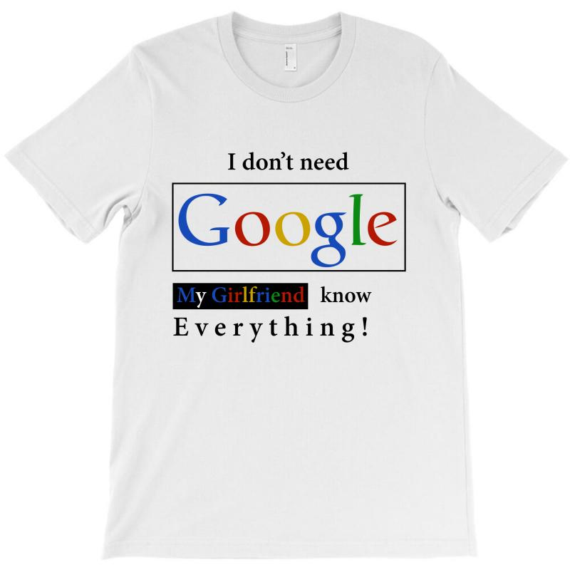 de4dffa97 Custom I Don't Need Google My Girlfriend Knows Everything T Shirt Funny  Tshirt Gift For Him T-shirt By Rardesign - Artistshot
