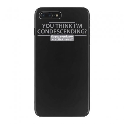 You Think I'm Condescending Iphone 7 Plus Case Designed By Tonyhaddearts