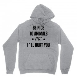 Be Nice To Animals or I'll Hurt You Unisex Hoodie | Artistshot
