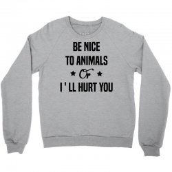 Be Nice To Animals or I'll Hurt You Crewneck Sweatshirt | Artistshot