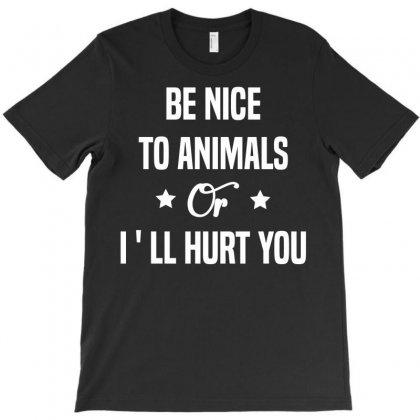 Be Nice To Animals Or I'll Hurt You T-shirt Designed By Designbysebastian