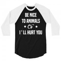 Be Nice To Animals or I'll Hurt You 3/4 Sleeve Shirt | Artistshot
