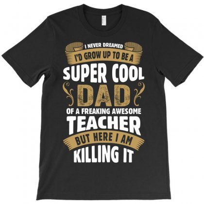Super Cool Dad Of A Freaking Awesome Teacher T-shirt Designed By Tshiart