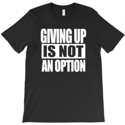 Giving Up Is Not An Option T-shirt Designed By Mdk Art