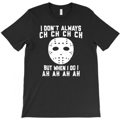 I Don't Always Ch Ch Ch Ch T-shirt Designed By Gematees